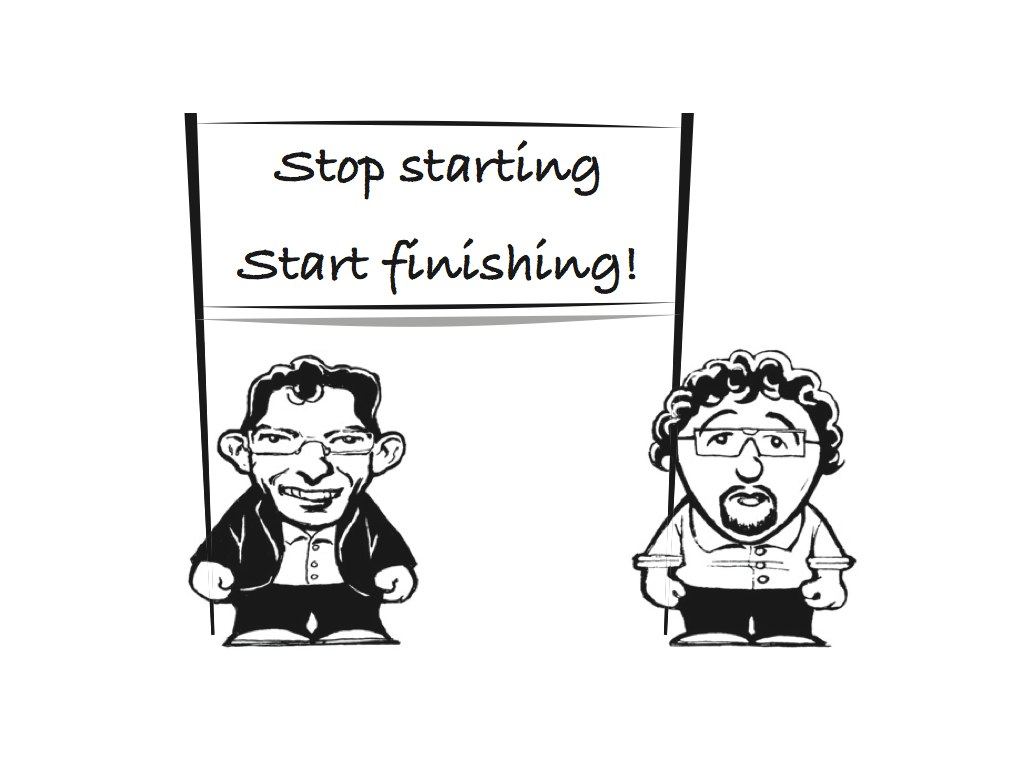 Stop starting - start finishing